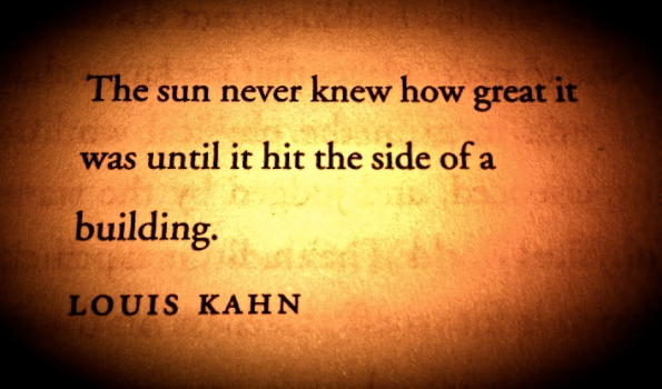 Louis Kahn Quote - The sun never knew how great it was until it hit the side of a building.