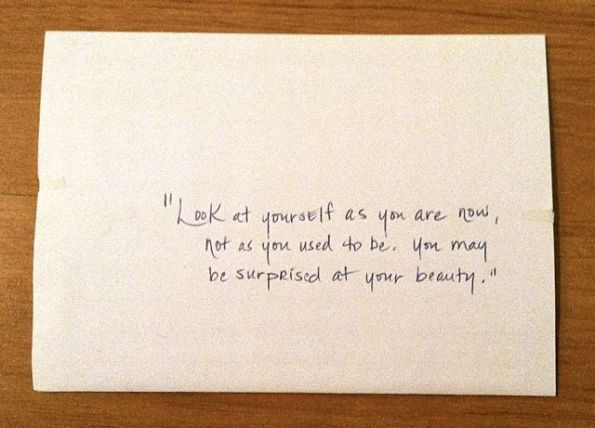 Look at yourself now, not as you used to be. You may be surprised at your own beauty.